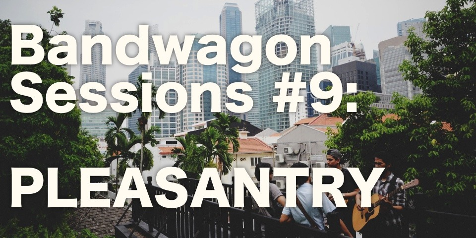 The Bandwagon Sessions #9: Pleasantry
